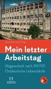 Cover: Mein letzter Arbeitstag. Abgewickelt nach 89/90: Ostdeutsche Lebensläufe